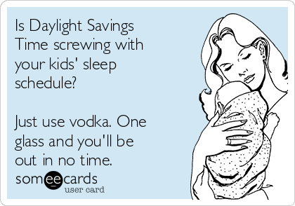 Is Daylight Savings Time screwing with your kids' sleep schedule?  Just use vodka. One glass and you'll be out in no time.