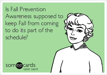 Is Fall Prevention Awareness supposed to keep Fall from coming to do its part of the schedule?