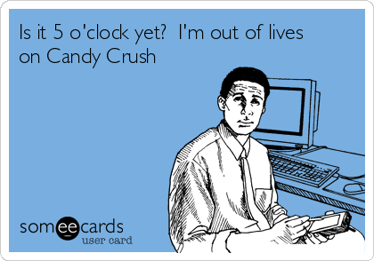 Is it 5 o'clock yet?  I'm out of lives on Candy Crush