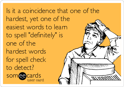 "Is it a coincidence that one of the hardest, yet one of the easiest words to learn to spell ""definitely"" is one of the hardest words for spell check to detect?"
