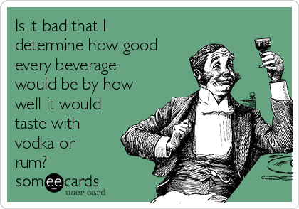 Is it bad that I determine how good every beverage would be by how well it would taste with vodka or rum?
