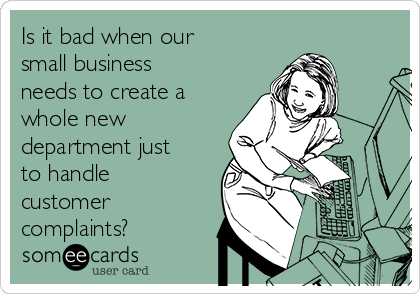 Is it bad when our small business needs to create a whole new department just to handle customer complaints?