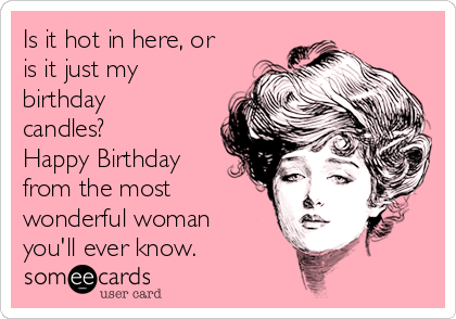 Is it hot in here, or is it just my birthday candles?  Happy Birthday from the most wonderful woman you'll ever know.