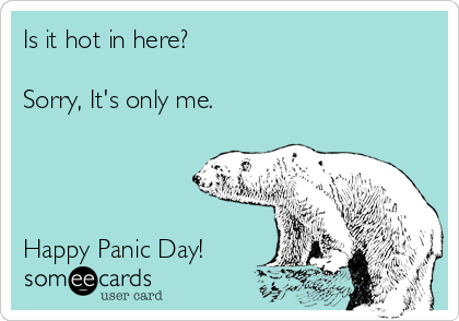 Is it hot in here?  Sorry, It's only me.     Happy Panic Day!