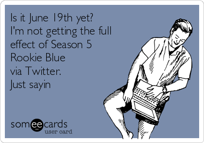 Is it June 19th yet? I'm not getting the full effect of Season 5 Rookie Blue  via Twitter.  Just sayin