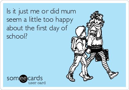 Is it just me or did mum seem a little too happy about the first day of school?