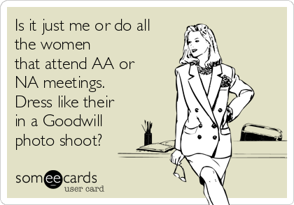 Is it just me or do all the women that attend AA or NA meetings. Dress like their in a Goodwill photo shoot?