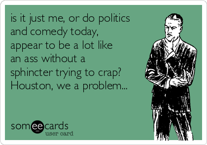is it just me, or do politics and comedy today, appear to be a lot like an ass without a sphincter trying to crap? Houston, we a problem...