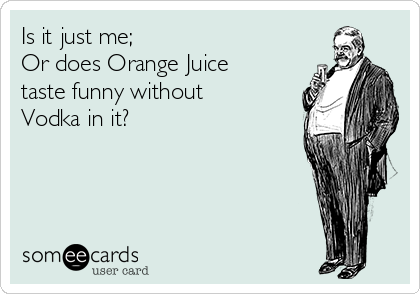 Is it just me;  Or does Orange Juice taste funny without Vodka in it?
