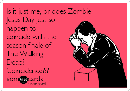 Is it just me, or does Zombie Jesus Day just so happen to coincide with the season finale of The Walking Dead? Coincidence???