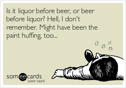 Is it liquor before beer, or beer before liquor? Hell, I don't remember. Might have been the paint huffing, too...
