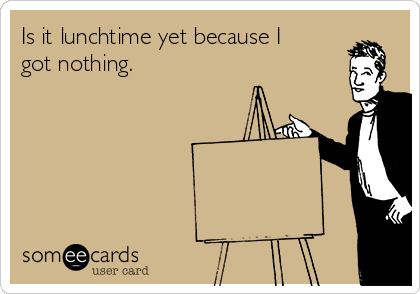 Is it lunchtime yet because I got nothing.