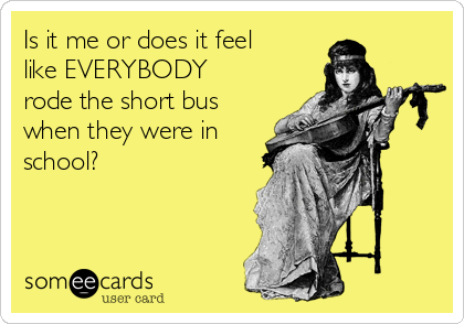 Is it me or does it feel like EVERYBODY rode the short bus when they were in school?