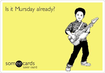 Is it Mursday already?