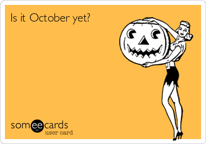 Is it October yet?