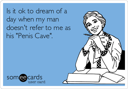 """Is it ok to dream of a day when my man doesn't refer to me as his """"Penis Cave""""."""
