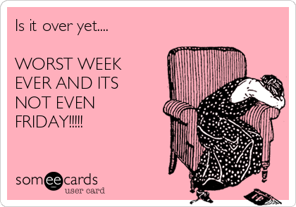 Is it over yet....  WORST WEEK EVER AND ITS NOT EVEN FRIDAY!!!!!