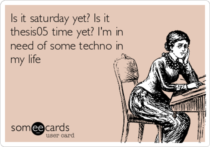 Is it saturday yet? Is it thesis05 time yet? I'm in need of some techno in my life