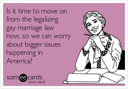 Is it time to move on from the legalizing gay marriage law now, so we can worry about bigger issues happening in America?