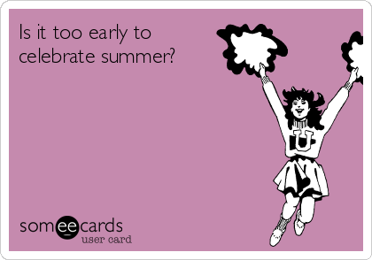 Is it too early to celebrate summer?