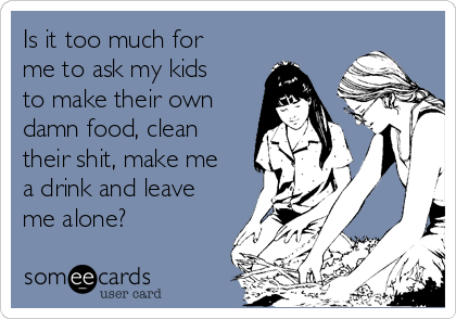 Is it too much for me to ask my kids to make their own damn food, clean their shit, make me a drink and leave me alone?