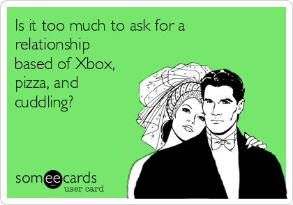 Is it too much to ask for a relationship based of Xbox, pizza, and cuddling?