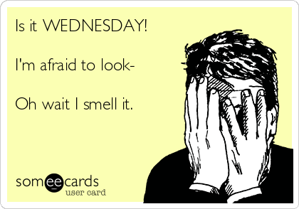 Is it WEDNESDAY!   I'm afraid to look-  Oh wait I smell it.