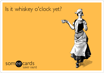 Is it whiskey o'clock yet?