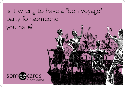 "Is it wrong to have a ""bon voyage"" party for someone you hate?"
