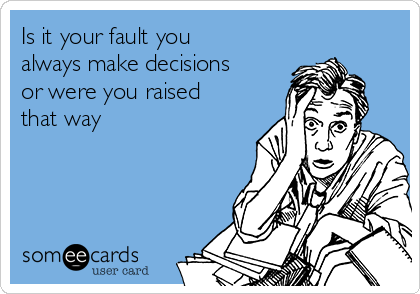 Is it your fault you always make decisions or were you raised that way