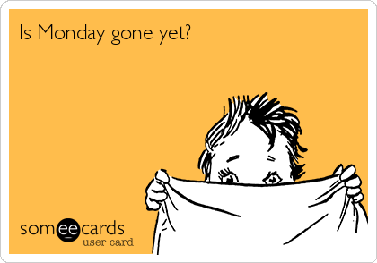 Is Monday gone yet?