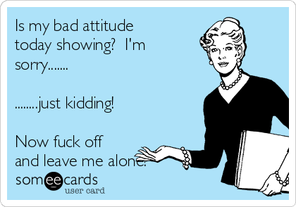 Is my bad attitude today showing?  I'm sorry.......  ........just kidding!    Now fuck off and leave me alone!