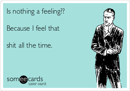 Is nothing a feeling??  Because I feel that   shit all the time.