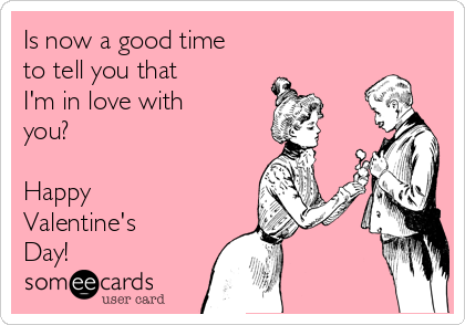 Is now a good time  to tell you that  I'm in love with you?  Happy Valentine's Day!