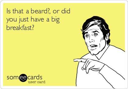 Is that a beard?, or did you just have a big breakfast?