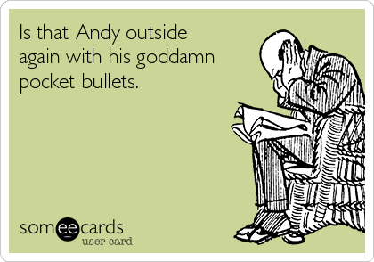 Is that Andy outside again with his goddamn pocket bullets.