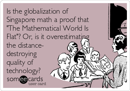 "Is the globalization of Singapore math a proof that ""The Mathematical World Is Flat""? Or, is it overestimating the distance- destroying quality of technology?"