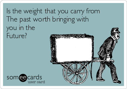 Is the weight that you carry from The past worth bringing with you in the Future?