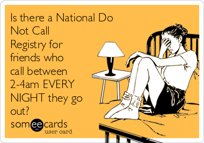 Is there a National Do Not Call Registry for friends who call between 2-4am EVERY NIGHT they go out?