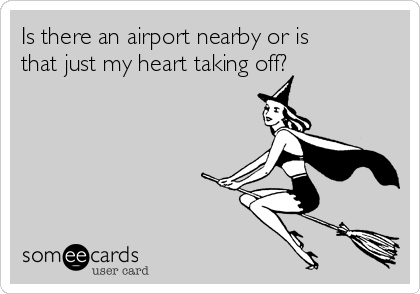 Is there an airport nearby or is that just my heart taking off?