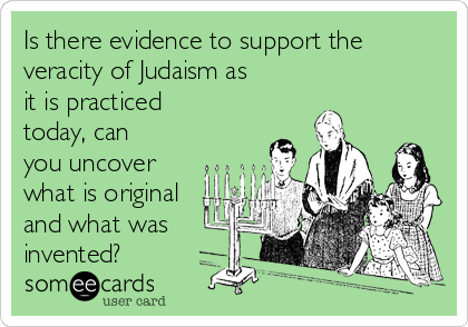 Is there evidence to support the veracity of Judaism as it is practiced today, can you uncover what is original and what was invented?
