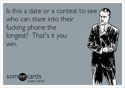 Is this a date or a contest to see who can stare into their fucking phone the longest?  That's it you win.