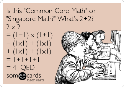 "Is this ""Common Core Math"" or ""Singapore Math?"" What's 2+2? 2 x 2 = (1+1) x (1+1)  = (1x1) + (1x1)  + (1x1) + (1x1) = 1+1+1+1 = 4  QED"
