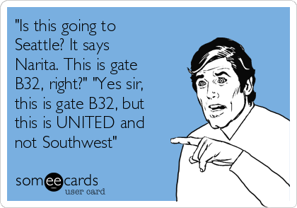"""""""Is this going to Seattle? It says Narita. This is gate B32, right?"""" """"Yes sir, this is gate B32, but this is UNITED and not Southwest"""""""