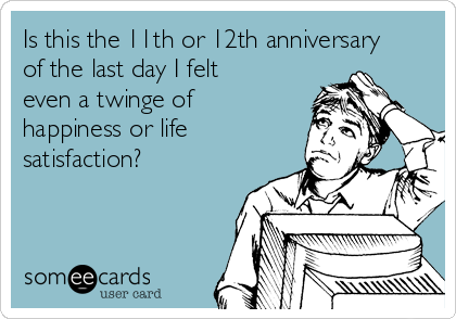 Is this the 11th or 12th anniversary of the last day I felt even a twinge of happiness or life satisfaction?
