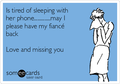 Is tired of sleeping with her phone..............may I please have my fiancé back  Love and missing you