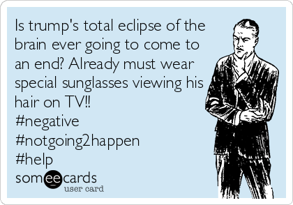 Is trump's total eclipse of the brain ever going to come to an end? Already must wear special sunglasses viewing his hair on TV!! #negative #notgoing2happen #help