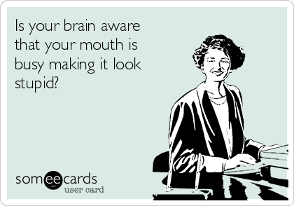 Is your brain aware that your mouth is busy making it look stupid?