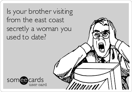 Is your brother visiting from the east coast secretly a woman you used to date?