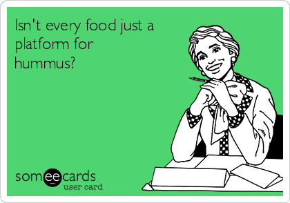 Isn't every food just a  platform for hummus?